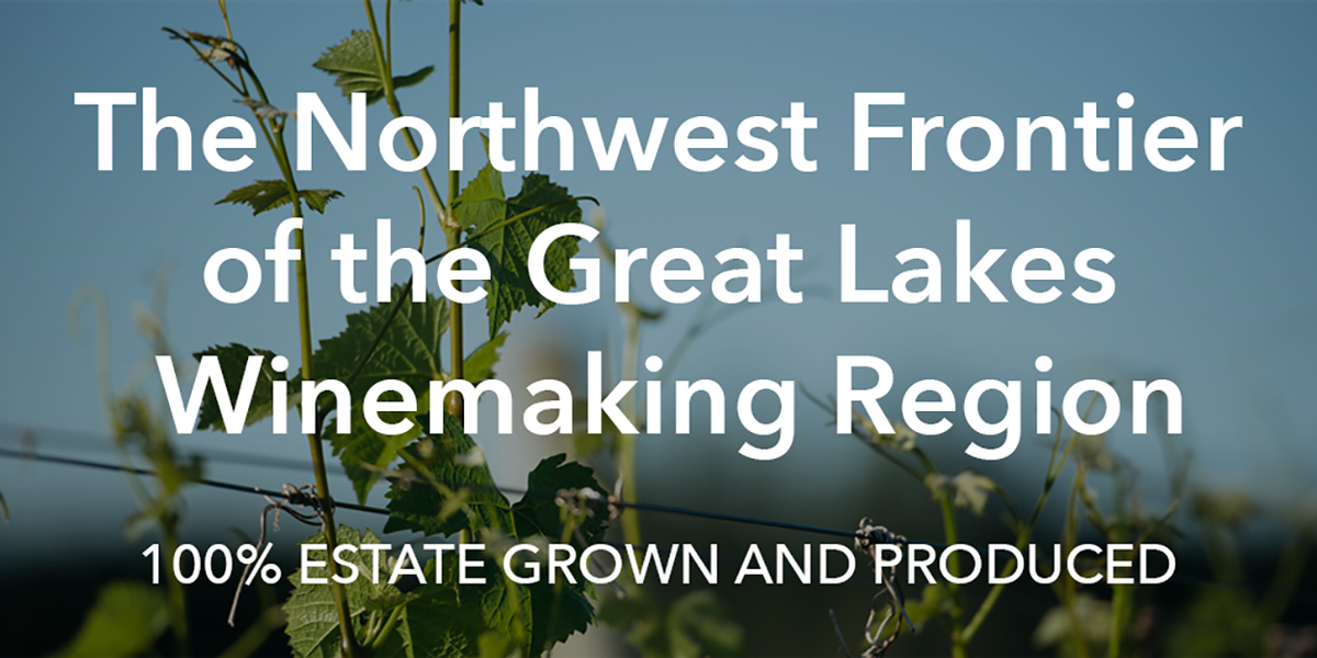 The Northwest Frontier of the Great Lakes Winemaking Region. 100% Estate Grown and Produced.
